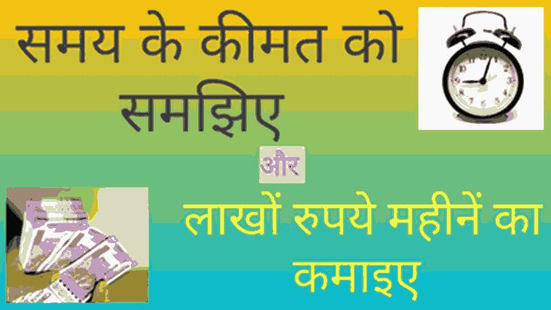 समय के कीमत को समझिए और लाखों रुपयें महीने का कमाइए । Understand the value of time and earn millions of rupees a month.
