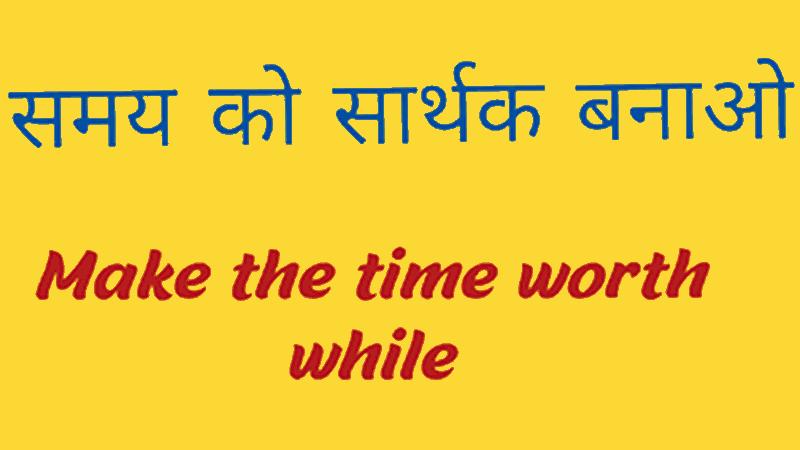 समय को सार्थक बनाओ Make the time worth while