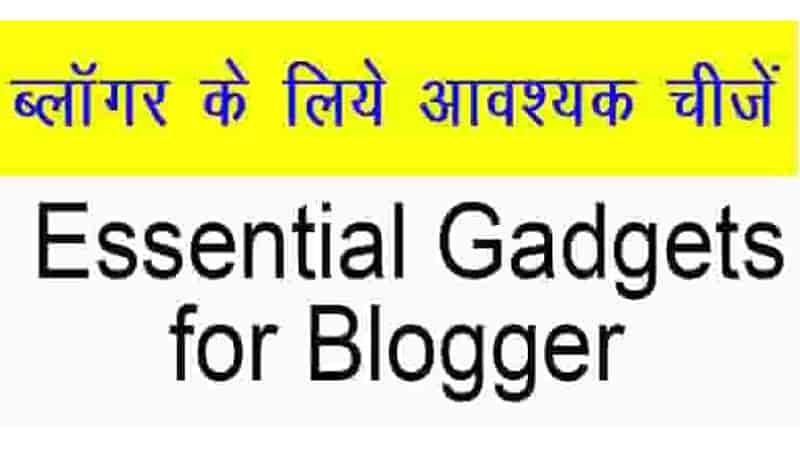 ब्लॉगर के लिए आवश्यक उपकरण या डिवाइस - Essential Gadgets for Blogger ||